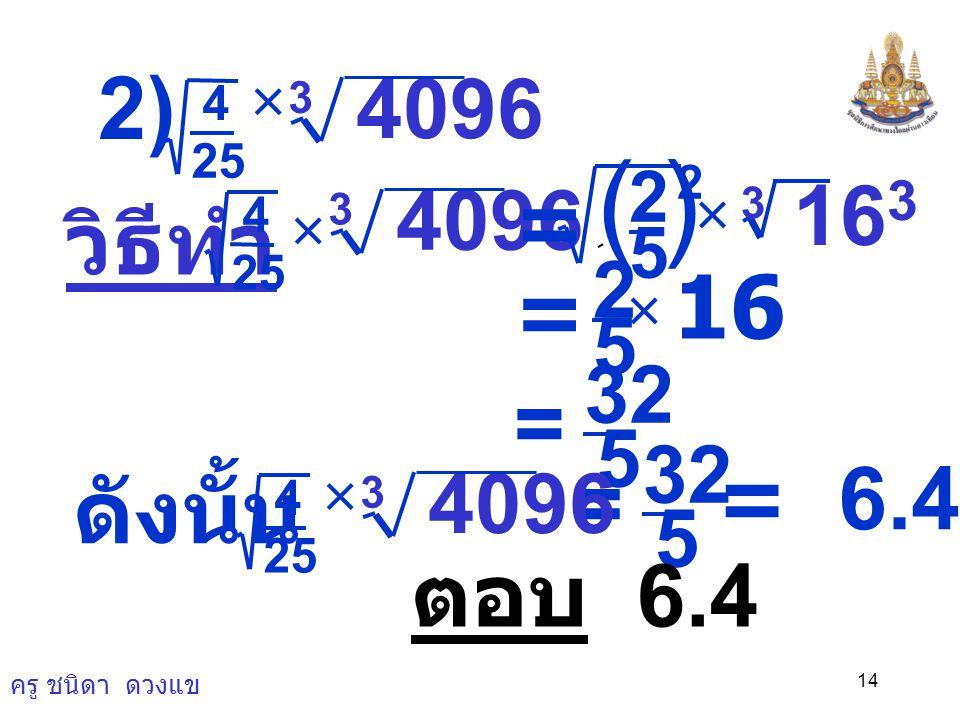 ครู ชนิดา ดวงแข 13 จงหาค่าของจำนวนต่อไปนี้ 1) -8 3 3 × วิธีทำ -8 3 3 × = 3 × (-2) 3 3 = 3 ×  (-2) = -6 ดังนั้น -8 3 3 × = -6 ตอบ -6
