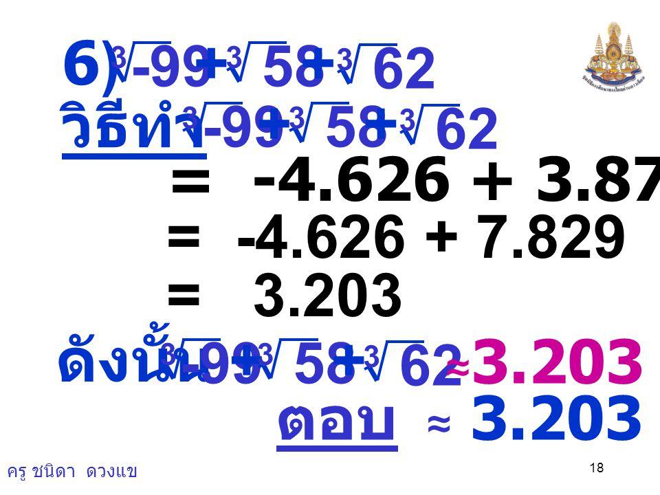 ครู ชนิดา ดวงแข 17 ตอบ 0.04 5) × 0.000512 3 3 8 1 = 0.08 × 2 1 วิธีทำ × 0.000512 3 3 8 1 (0.08) 3 3 = × ) 2 1 ( 3 3 = 0.04 ดังนั้น 0.000512 3 3 8 1 ×