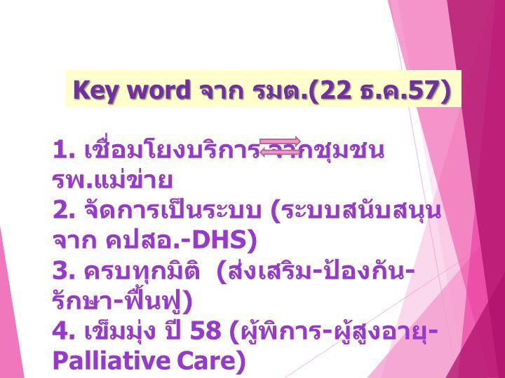 Key word จาก รมต.(22 ธ.ค.57) 1. เชื่อมโยงบริการ จากชุมชน รพ. แม่ข่าย 2. จัดการเป็นระบบ ( ระบบสนับสนุน จาก คปสอ.-DHS) 3. ครบทุกมิติ ( ส่งเสริม - ป้องกั