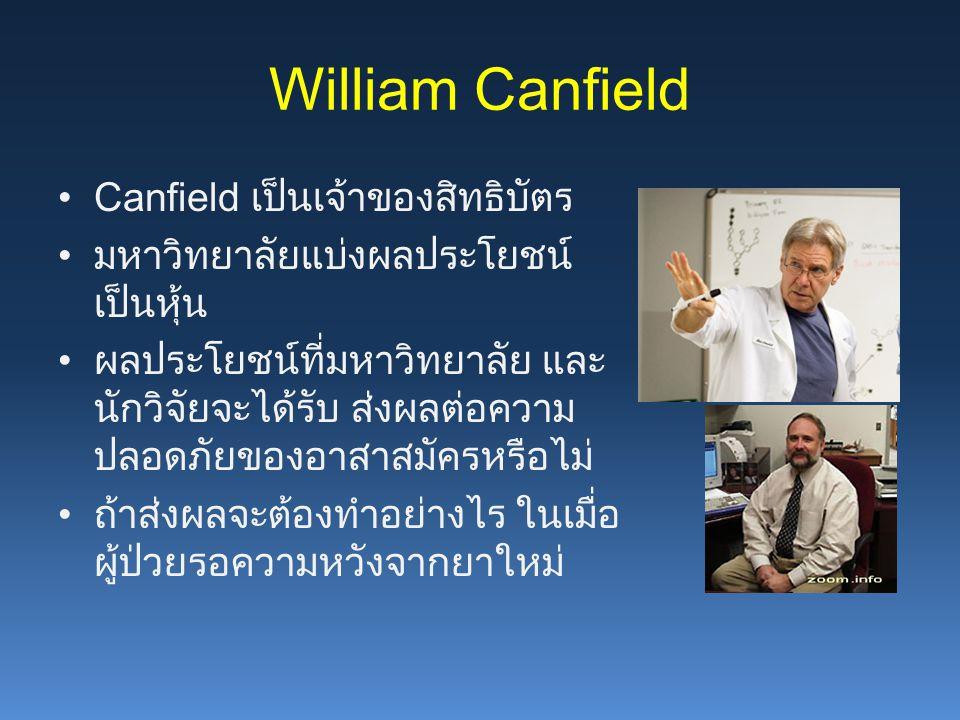 William Canfield Canfield เป็นเจ้าของสิทธิบัตร มหาวิทยาลัยแบ่งผลประโยชน์ เป็นหุ้น ผลประโยชน์ที่มหาวิทยาลัย และ นักวิจัยจะได้รับ ส่งผลต่อความ ปลอดภัยของอาสาสมัครหรือไม่ ถ้าส่งผลจะต้องทำอย่างไร ในเมื่อ ผู้ป่วยรอความหวังจากยาใหม่