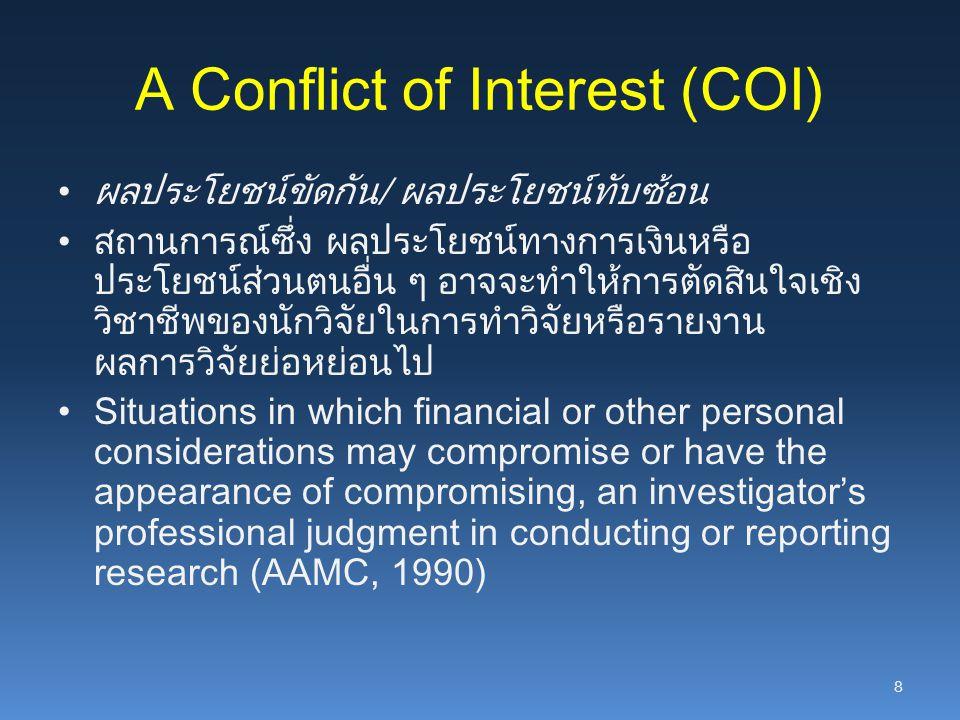 A Conflict of Interest (COI) ผลประโยชน์ขัดกัน/ ผลประโยชน์ทับซ้อน สถานการณ์ซึ่ง ผลประโยชน์ทางการเงินหรือ ประโยชน์ส่วนตนอื่น ๆ อาจจะทำให้การตัดสินใจเชิง
