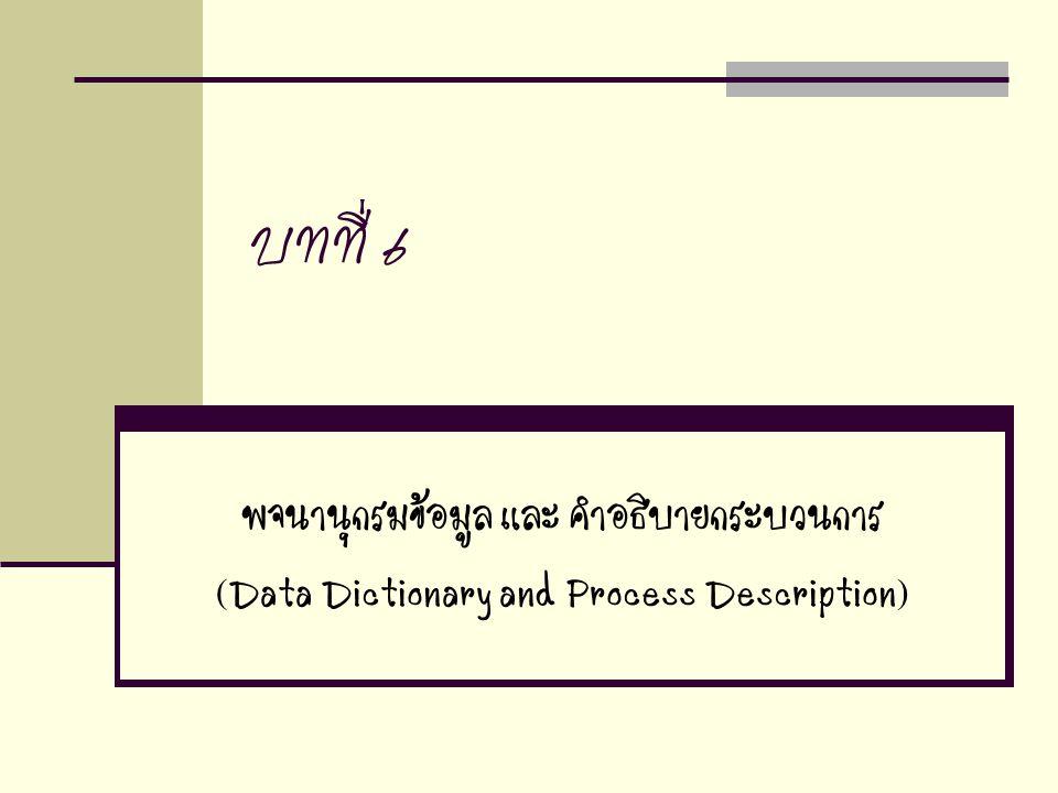 บทที่ 6 พจนานุกรมข้อมูล และ คำอธิบายกระบวนการ (Data Dictionary and Process Description)