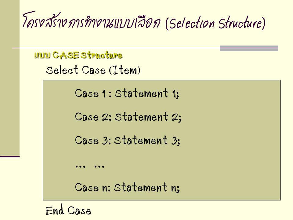 Select Case (Item) Case 1 : Statement 1; Case 2: Statement 2; Case 3: Statement 3; … Case n: Statement n; End Case โครงสร้างการทำงานแบบเลือก (Selectio