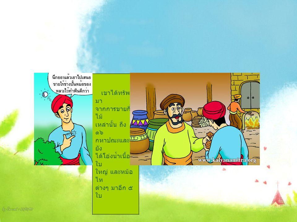 เขาได้ทร้พย์ มา จากการขายกิ่ง ไม้ เหล่านั้น ถึง ๑๖ กหาปณะและ ยัง ได้โอ่งน้ำเนื้อดี ใบ ใหญ่ และหม้อ ไห ต่างๆ มาอีก ๕ ใบ