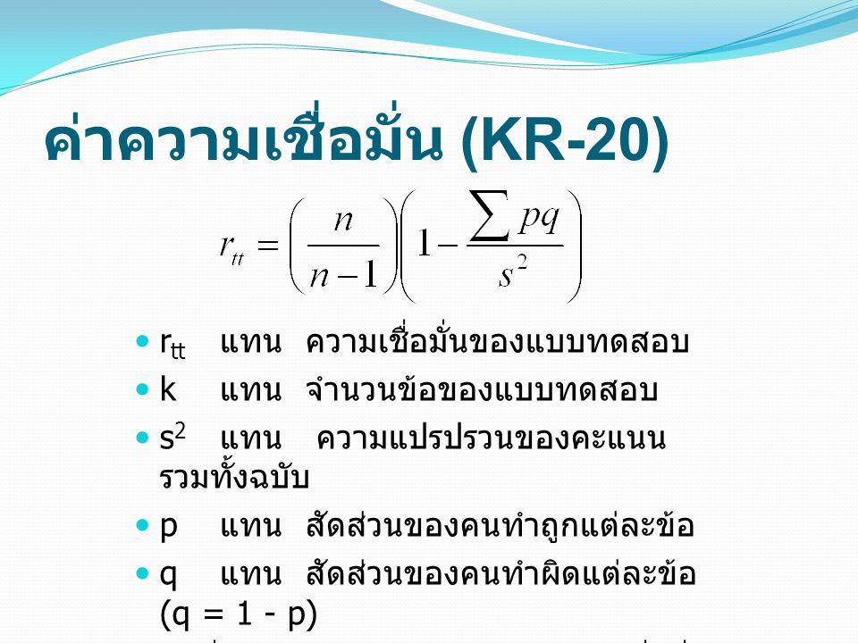 ค่าความเชื่อมั่น (KR-20) r tt แทนความเชื่อมั่นของแบบทดสอบ k แทนจำนวนข้อของแบบทดสอบ s 2 แทน ความแปรปรวนของคะแนน รวมทั้งฉบับ p แทนสัดส่วนของคนทำถูกแต่ละข้อ q แทนสัดส่วนของคนทำผิดแต่ละข้อ (q = 1 - p) ค่าที่ใกล้ 1.0 แสดงระดับของความเชื่อมั่น ที่สูง