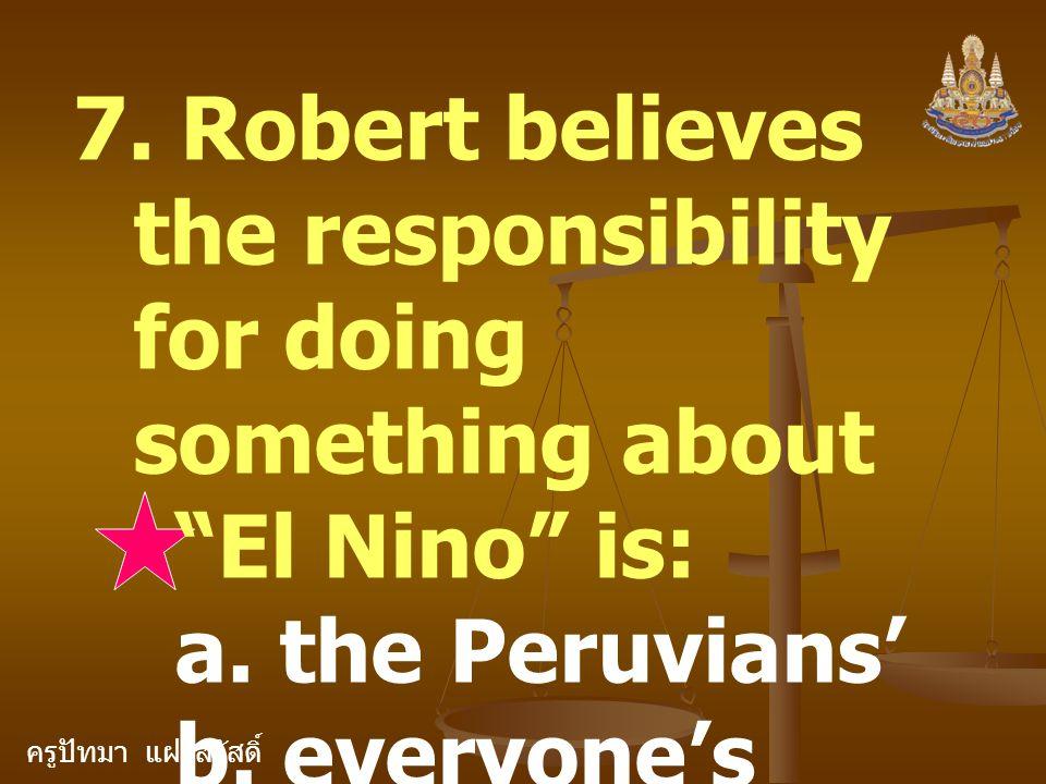"""ครูปัทมา แฝงสวัสดิ์ 7. Robert believes the responsibility for doing something about """"El Nino"""" is: a. the Peruvians' b. everyone's c. The Americans'"""