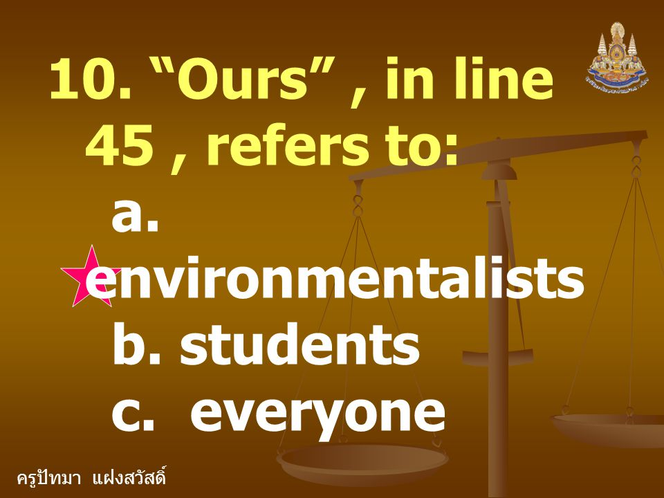 ครูปัทมา แฝงสวัสดิ์ 10. Ours , in line 45, refers to: a. environmentalists b. students c. everyone