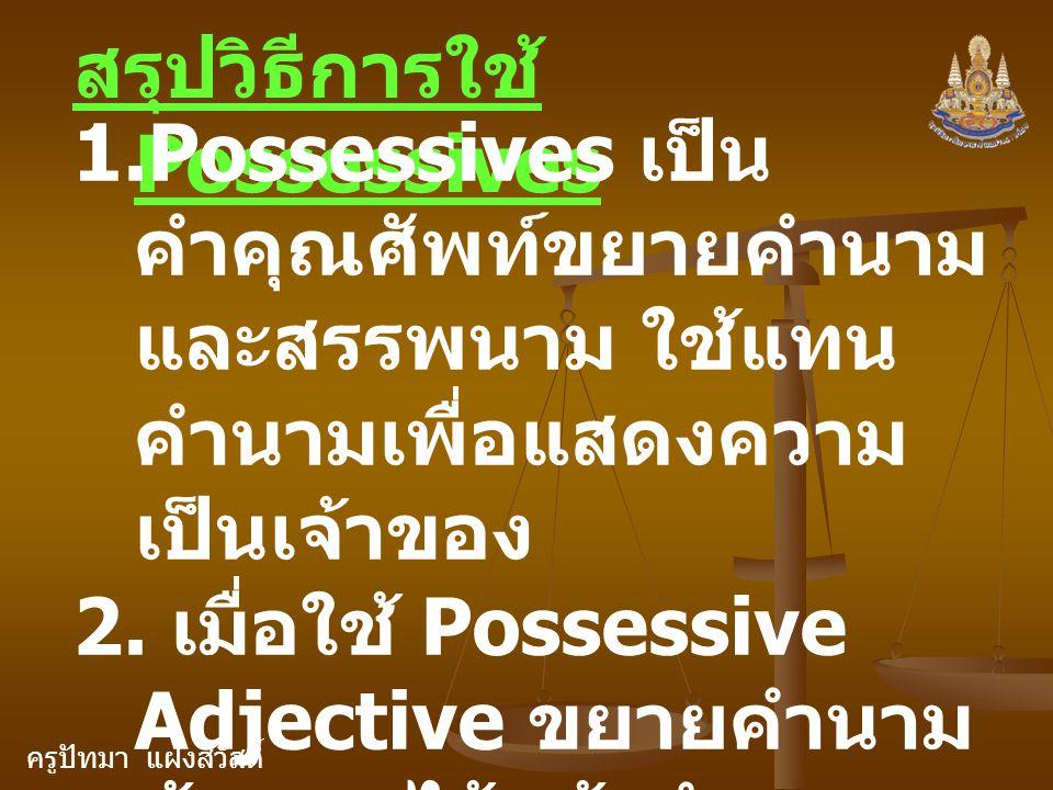 ครูปัทมา แฝงสวัสดิ์ สรุปวิธีการใช้ Possessives 1.Possessives เป็น คำคุณศัพท์ขยายคำนาม และสรรพนาม ใช้แทน คำนามเพื่อแสดงความ เป็นเจ้าของ 2. เมื่อใช้ Pos