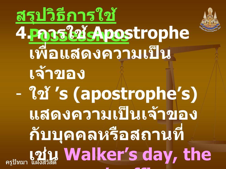 ครูปัทมา แฝงสวัสดิ์ สรุปวิธีการใช้ Possessives 4. การใช้ Apostrophe เพื่อแสดงความเป็น เจ้าของ - ใช้ 's (apostrophe's) แสดงความเป็นเจ้าของ กับบุคคลหรือ
