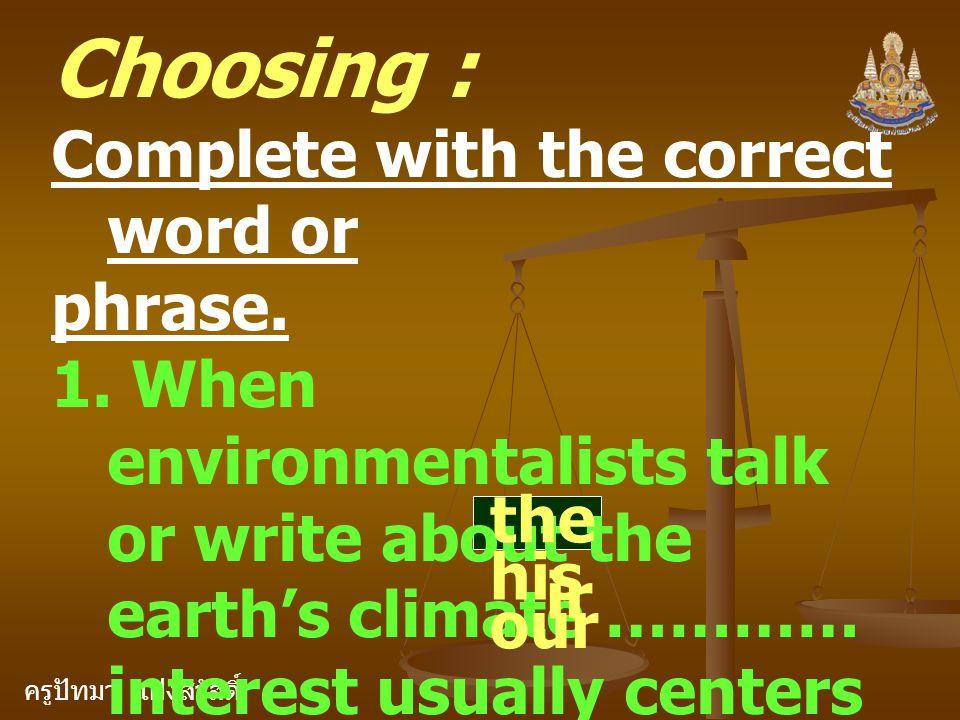 ครูปัทมา แฝงสวัสดิ์ Choosing : Complete with the correct word or phrase. 1. When environmentalists talk or write about the earth's climate ………… intere