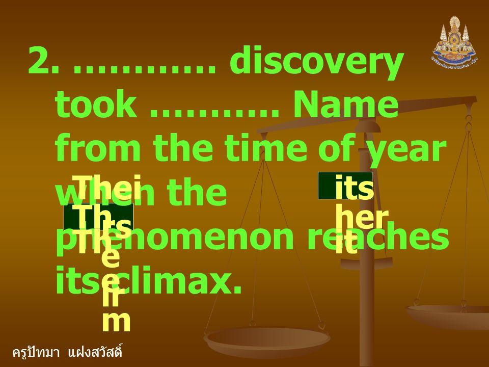 ครูปัทมา แฝงสวัสดิ์ 2. ………… discovery took ……….. Name from the time of year when the phenomenon reaches its climax. Thei rs Th e ir Th e m its her it