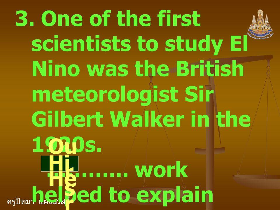 ครูปัทมา แฝงสวัสดิ์ 3. One of the first scientists to study El Nino was the British meteorologist Sir Gilbert Walker in the 1920s. ………... work helped