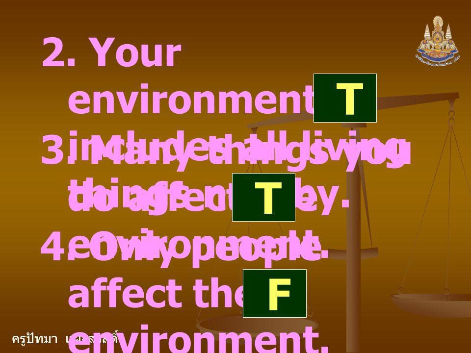 ครูปัทมา แฝงสวัสดิ์ 2. Your environment includes all living things nearby. T 3. Many things you do affect the environment. T 4. Only people affect the