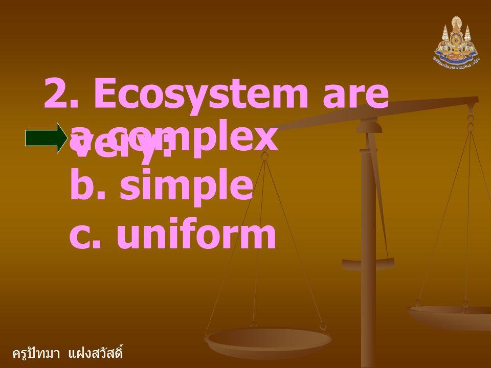 ครูปัทมา แฝงสวัสดิ์ 2. Ecosystem are very: a.complex b. simple c. uniform