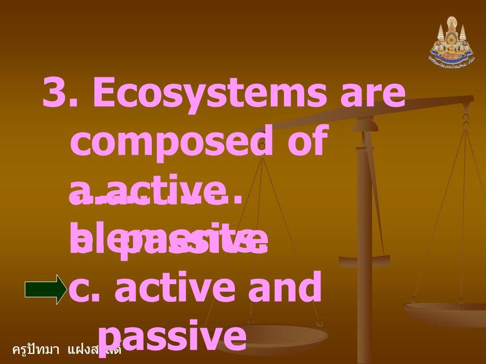 ครูปัทมา แฝงสวัสดิ์ 3. Ecosystems are composed of …………. elements. a.active b. passive c. active and passive