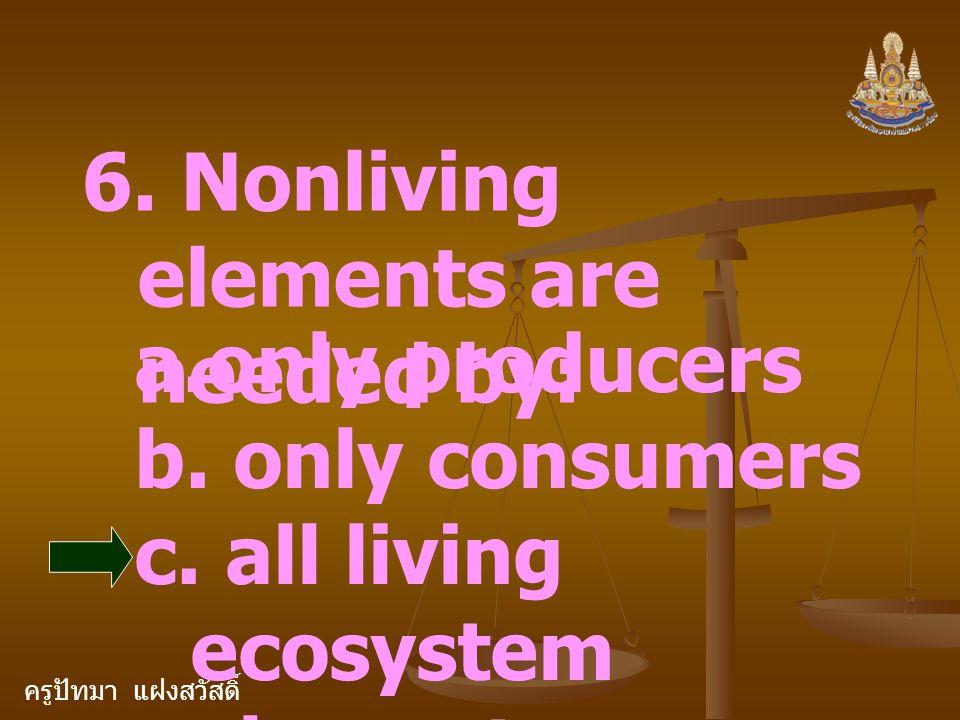 ครูปัทมา แฝงสวัสดิ์ 6. Nonliving elements are needed by: a.only producers b. only consumers c. all living ecosystem elements