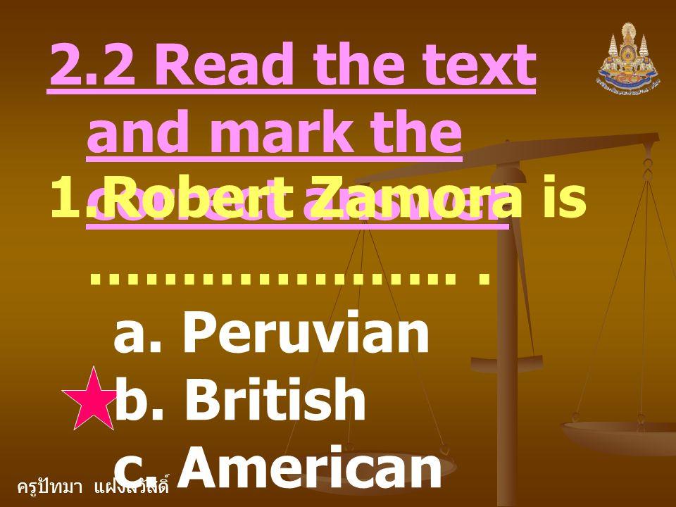 ครูปัทมา แฝงสวัสดิ์ 2.2 Read the text and mark the correct answer 1.Robert Zamora is ………………... a. Peruvian b. British c. American
