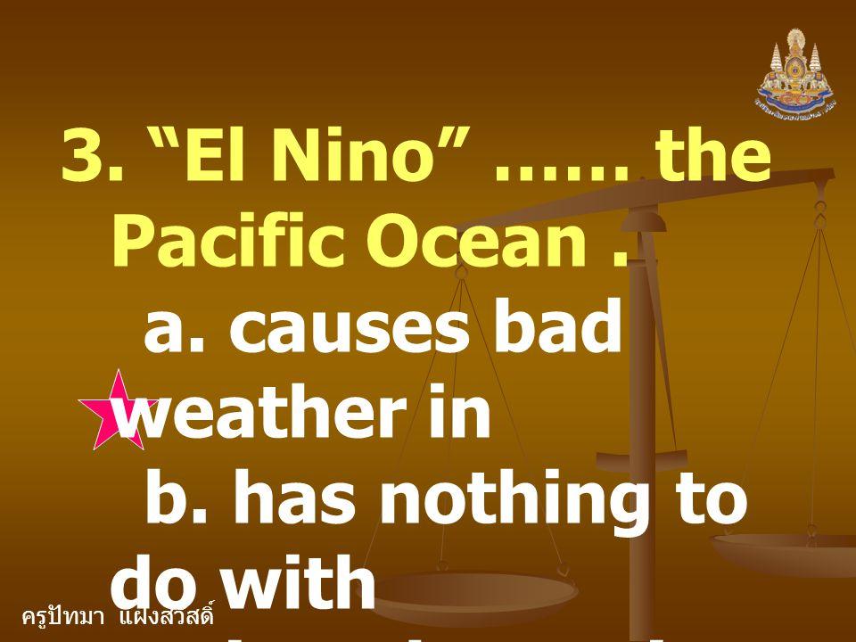 """ครูปัทมา แฝงสวัสดิ์ 3. """"El Nino"""" …… the Pacific Ocean. a. causes bad weather in b. has nothing to do with c. is a change in conditions in"""