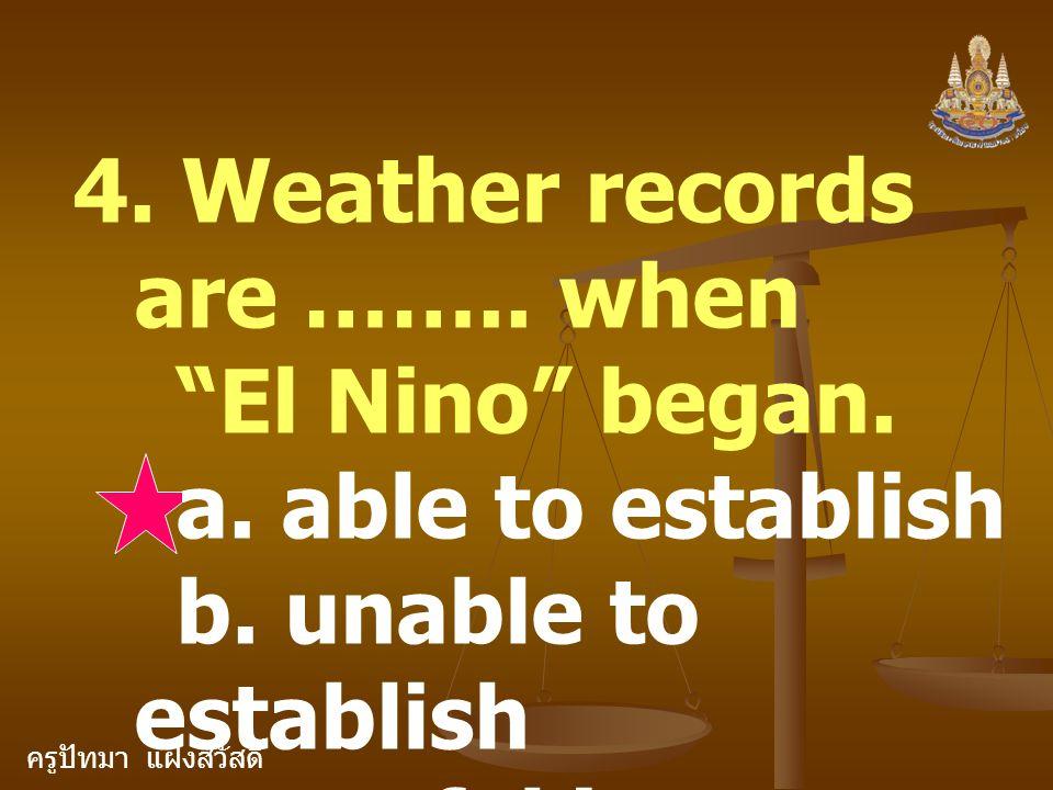 """ครูปัทมา แฝงสวัสดิ์ 4. Weather records are …….. when """"El Nino"""" began. a. able to establish b. unable to establish c. useful in establishing"""