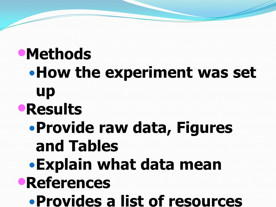 Methods How the experiment was set up Results Provide raw data, Figures and Tables Explain what data mean References Provides a list of resources