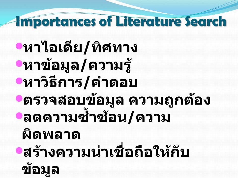 Importances of Literature Search หาไอเดีย / ทิศทาง หาข้อมูล / ความรู้ หาวิธีการ / คำตอบ ตรวจสอบข้อมูล ความถูกต้อง ลดความซ้ำซ้อน / ความ ผิดพลาด สร้างความน่าเชื่อถือให้กับ ข้อมูล สร้างเครือข่ายความร่วมมือกัน ผู้อื่น