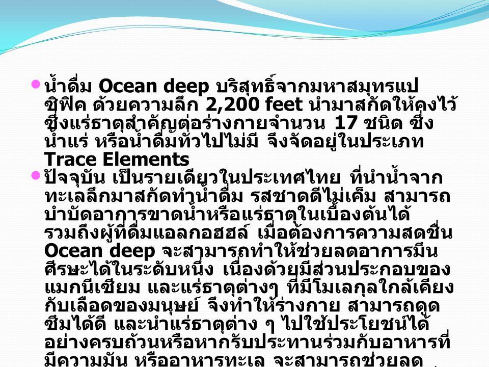 น้ำดื่ม Ocean deep บริสุทธิ์จากมหาสมุทรแป ซิฟิค ด้วยความลึก 2,200 feet นำมาสกัดให้คงไว้ ซึ่งแร่ธาตุสำคัญต่อร่างกายจำนวน 17 ชนิด ซึ่ง น้ำแร่ หรือน้ำดื่มทั่วไปไม่มี จึงจัดอยู่ในประเภท Trace Elements ปัจจุบัน เป็นรายเดียวในประเทศไทย ที่นำน้ำจาก ทะเลลึกมาสกัดทำน้ำดื่ม รสชาดดีไม่เค็ม สามารถ บำบัดอาการขาดน้ำหรือแร่ธาตุในเบื้องต้นได้ รวมถึงผู้ที่ดื่มแอลกอฮฮล์ เมื่อต้องการความสดชื่น Ocean deep จะสามารถทำให้ช่วยลดอาการมึน ศีรษะได้ในระดับหนึ่ง เนื่องด้วยมีส่วนประกอบของ แมกนีเซียม และแร่ธาตุต่างๆ ที่มีโมเลกุลใกล้เคียง กับเลือดของมนุษย์ จึงทำให้ร่างกาย สามารถดูด ซึมได้ดี และนำแร่ธาตุต่าง ๆ ไปใช้ประโยชน์ได้ อย่างครบถ้วนหรือหากรับประทานร่วมกับอาหารที่ มีความมัน หรืออาหารทะเล จะสามารถช่วยลด ความเลี่ยนของอาหาร และทำให้รสชาดอาหารที่ รับประทานนั้น รู้สึกอร่อยมากขึ้น ปัจจุบัน Ocean deep ได้รับการรับรองคุณภาพ สินค้าและการผลิต จากสถาบันระดับสากล 2 สถาบัน คือ ISO9001 และ GMP และเป็นน้ำดื่ม เดียวที่มีการรับรอง Nutrition fact อยู่ด้านข้าง ขวด