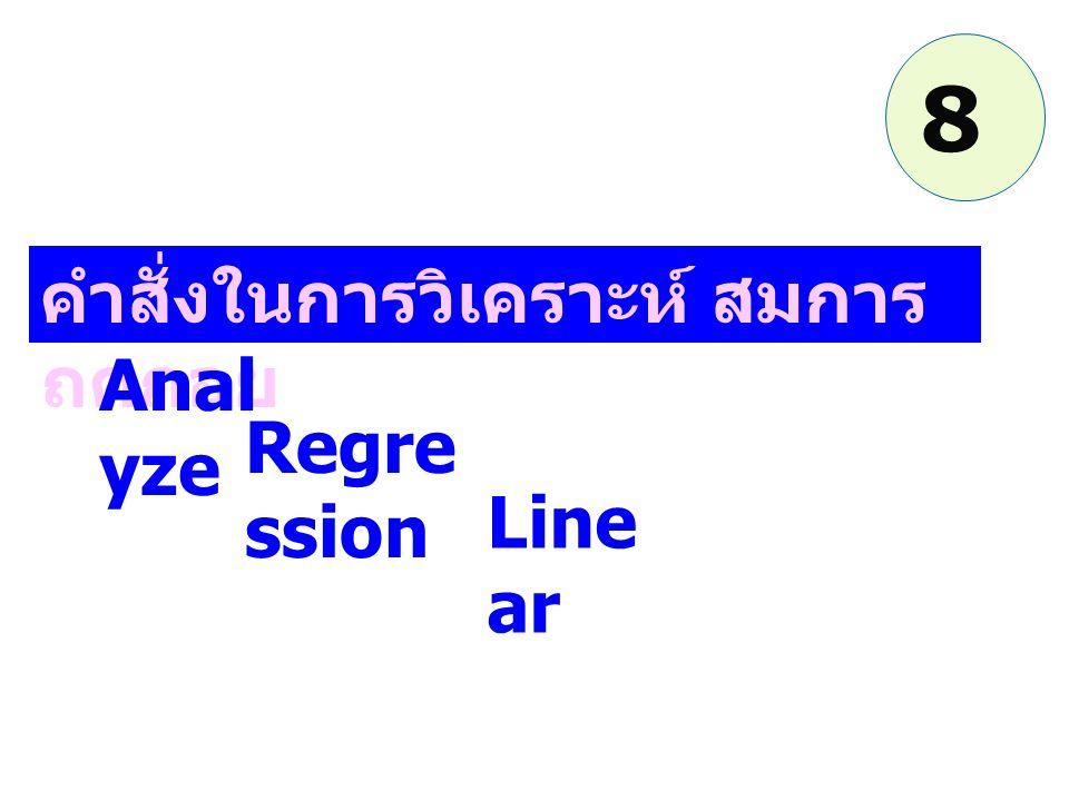 คำสั่งในการวิเคราะห์ สมการ ถดถอย Anal yze Regre ssion Line ar 8