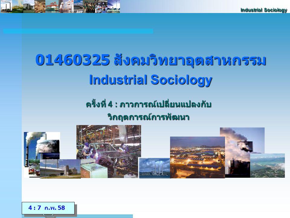 Industrial Sociology กรอบทิศทางการพัฒนาประเทศในระยะ 10-15 ปีข้างหน้า สร้างสังคมแห่งการ เรียนรู้ มีคุณภาพ เสมอภาคและ สมานฉันท์ สร้างความเข้มแข็งทาง เศรษฐกิจอย่างมี คุณภาพ ปรับตัวได้ มั่นคงและกระจายการ พัฒนาที่เป็นธรรม จัดการและคุ้มครอง ฐาน ทรัพยากรธรรมชาติ และสิ่งแวดล้อมอย่าง ยั่งยืนเพื่อผลประโยชน์ ต่อคนรุ่นอนาคต พัฒนาศักยภาพคน และการปรับตัวบน สังคมฐานความรู้ พัฒนาคุณภาพชีวิต และความมั่นคงในการ ดำรงชีวิต สร้างความเสมอภาค และการมีส่วนร่วมของ ภาคีการพัฒนาในการ บริหารจัดการสังคมที่ ดี สร้างภูมิคุ้มกันและ ความเข้มแข็งของทุน ทางสังคมให้เกิดสันติ สุข สมานฉันท์ และ เอื้ออาทรต่อกัน พัฒนาเศรษฐกิจอย่าง มีเสถียรภาพ และมี ภูมิคุ้มกันที่พร้อมรับ การเปลี่ยนแปลง ปรับโครงสร้าง เศรษฐกิจที่สมดุล พึ่งตนเองและเข่งขัน ได้ด้วยฐานความรู้ กระจายผลประโยชน์ ของการพัฒนาทาง เศรษฐกิจอย่างทั่วถึง และเป็นธรรม สงวนรักษาทรัพยากร ธรรมชาติทั้งการใช้ การป้องกัน และการ จัดการอย่างมี ประสิทธิภาพ จัดการและธำรงไว้ซึ่ง คุณภาพสิ่งแวดล้อมที่ ดี กระจายการใช้ ทรัพยากรอย่างเป็น ธรรมและการมีส่วน ร่วมของประชาชน ปรัชญาของเศรษฐกิจพอเพียง สู่การพัฒนาที่สมดุล มีคุณภาพ และยั่งยืน