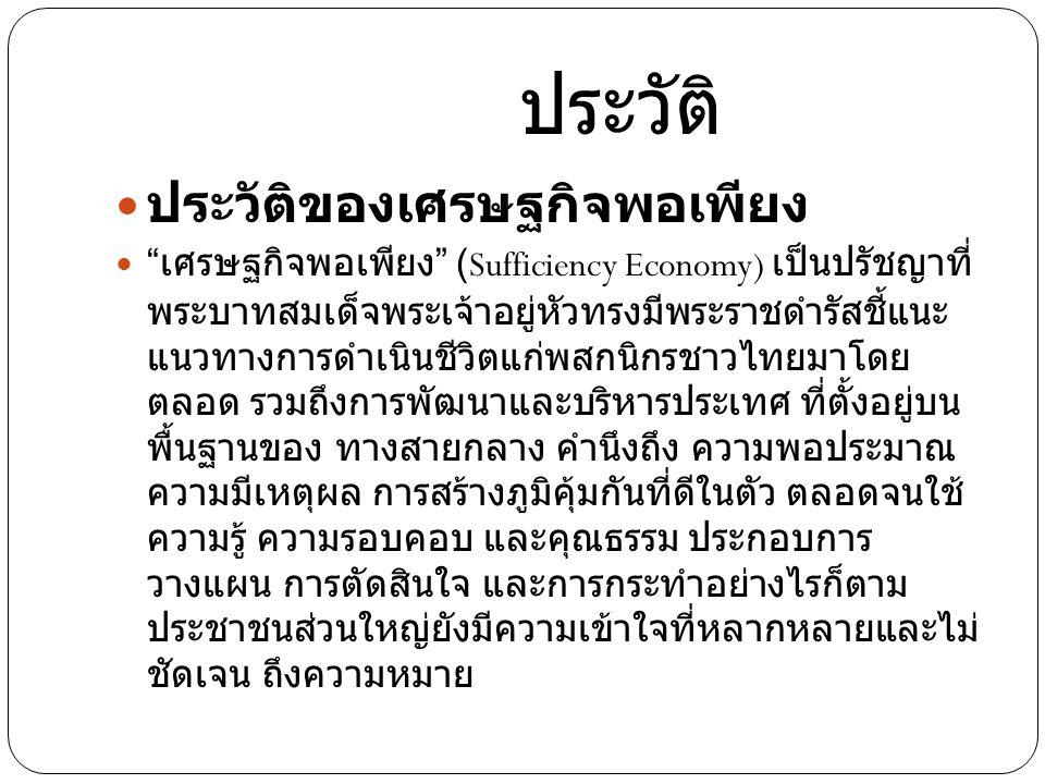 ประวัติ ประวัติของเศรษฐกิจพอเพียง เศรษฐกิจพอเพียง (Sufficiency Economy) เป็นปรัชญาที่ พระบาทสมเด็จพระเจ้าอยู่หัวทรงมีพระราชดำรัสชี้แนะ แนวทางการดำเนินชีวิตแก่พสกนิกรชาวไทยมาโดย ตลอด รวมถึงการพัฒนาและบริหารประเทศ ที่ตั้งอยู่บน พื้นฐานของ ทางสายกลาง คำนึงถึง ความพอประมาณ ความมีเหตุผล การสร้างภูมิคุ้มกันที่ดีในตัว ตลอดจนใช้ ความรู้ ความรอบคอบ และคุณธรรม ประกอบการ วางแผน การตัดสินใจ และการกระทำอย่างไรก็ตาม ประชาชนส่วนใหญ่ยังมีความเข้าใจที่หลากหลายและไม่ ชัดเจน ถึงความหมาย