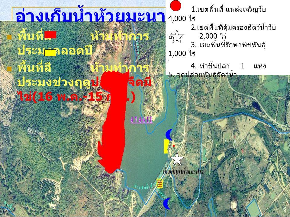 พื้นที่สี ห้ามทำการ ประมงตลอดปี พื้นที่สี ห้ามทำการ ประมงช่วงฤดูปลาน้ำจืดมี ไข่ (16 พ. ค.-15 ก. ย.) อ่างเก็บน้ำห้วยมะนาว 1. เขตพื้นที่ แหล่งเจริญวัย 4