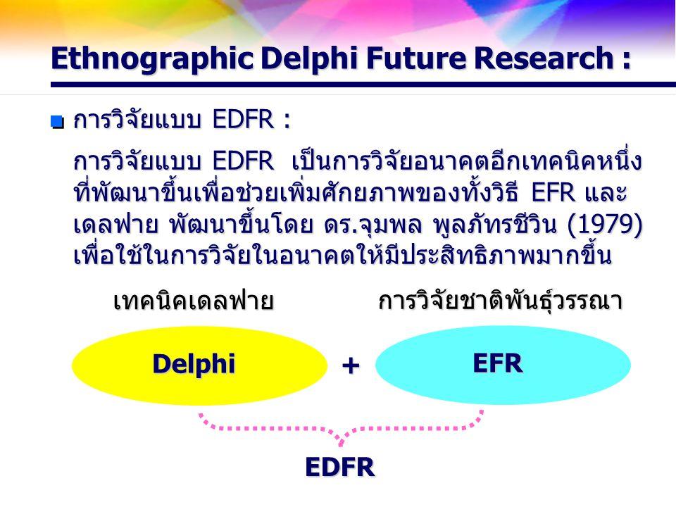 Ethnographic Delphi Future Research : การวิจัยแบบ EDFR : การวิจัยแบบ EDFR เป็นการวิจัยอนาคตอีกเทคนิคหนึ่ง ที่พัฒนาขึ้นเพื่อช่วยเพิ่มศักยภาพของทั้งวิธี