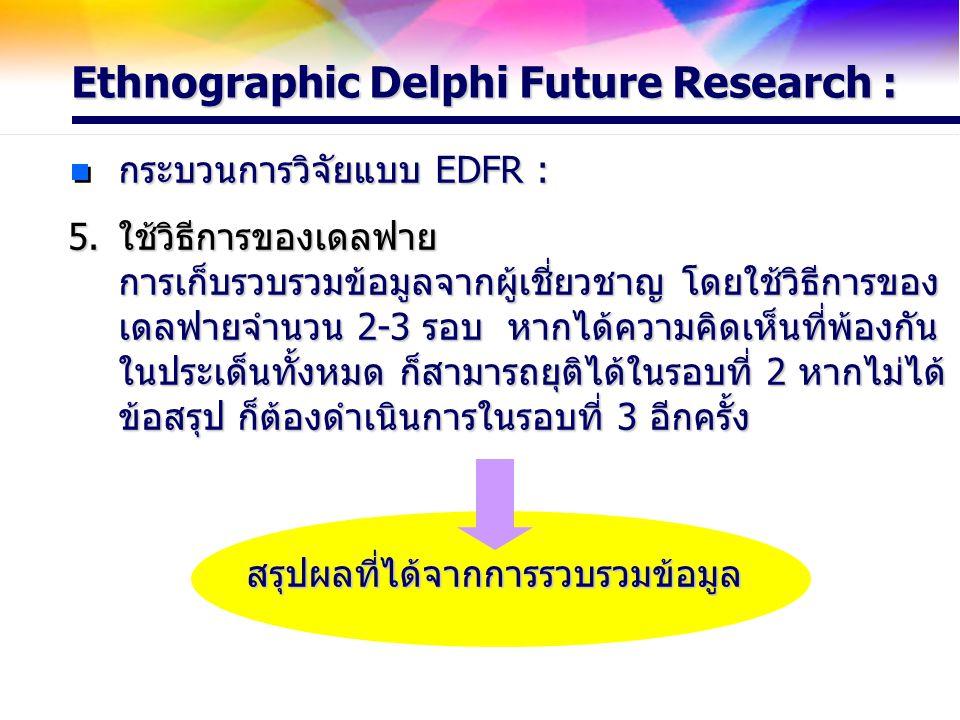 กระบวนการวิจัยแบบ EDFR : ใช้วิธีการของเดลฟาย การเก็บรวบรวมข้อมูลจากผู้เชี่ยวชาญ โดยใช้วิธีการของ เดลฟายจำนวน 2-3 รอบ หากได้ความคิดเห็นที่พ้องกัน ในประ