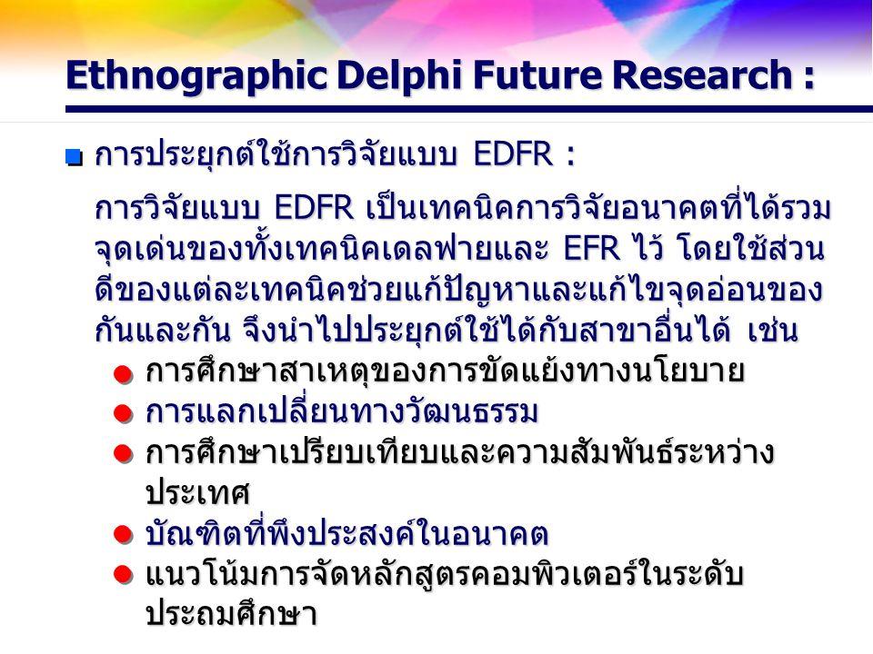 การประยุกต์ใช้การวิจัยแบบ EDFR : การวิจัยแบบ EDFR เป็นเทคนิคการวิจัยอนาคตที่ได้รวม จุดเด่นของทั้งเทคนิคเดลฟายและ EFR ไว้ โดยใช้ส่วน ดีของแต่ละเทคนิคช่