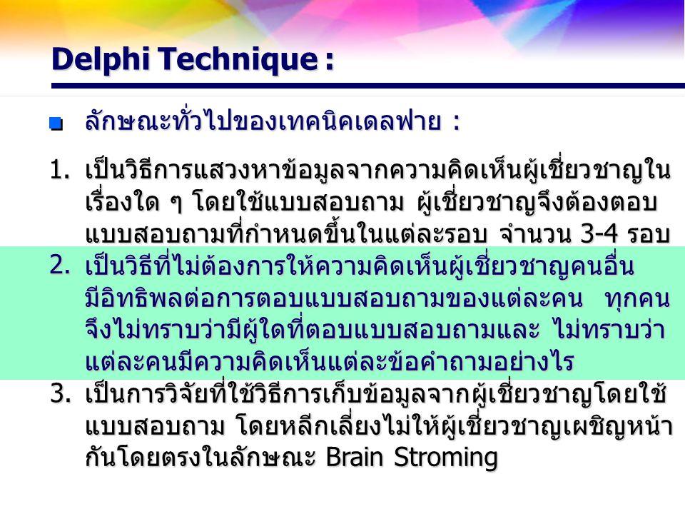 Delphi Technique : ลักษณะทั่วไปของเทคนิคเดลฟาย : เป็นวิธีการแสวงหาข้อมูลจากความคิดเห็นผู้เชี่ยวชาญใน เรื่องใด ๆ โดยใช้แบบสอบถาม ผู้เชี่ยวชาญจึงต้องตอบ