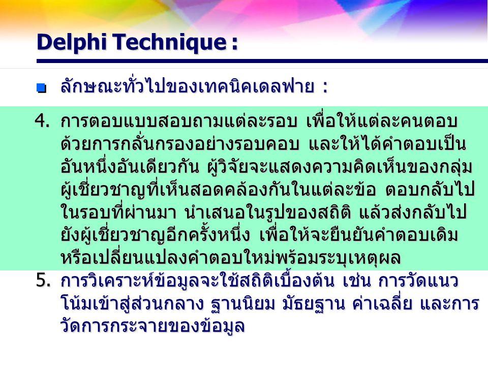 Delphi Technique : ลักษณะทั่วไปของเทคนิคเดลฟาย : การตอบแบบสอบถามแต่ละรอบ เพื่อให้แต่ละคนตอบ ด้วยการกลั่นกรองอย่างรอบคอบ และให้ได้คำตอบเป็น อันหนึ่งอัน