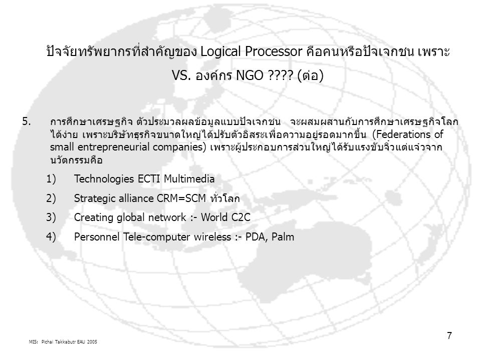MIS: Pichai Takkabutr EAU 2005 7 ปัจจัยทรัพยากรที่สำคัญของ Logical Processor คือคนหรือปัจเจกชน เพราะ VS. องค์กร NGO ???? (ต่อ) 5.การศึกษาเศรษฐกิจ ตัวป