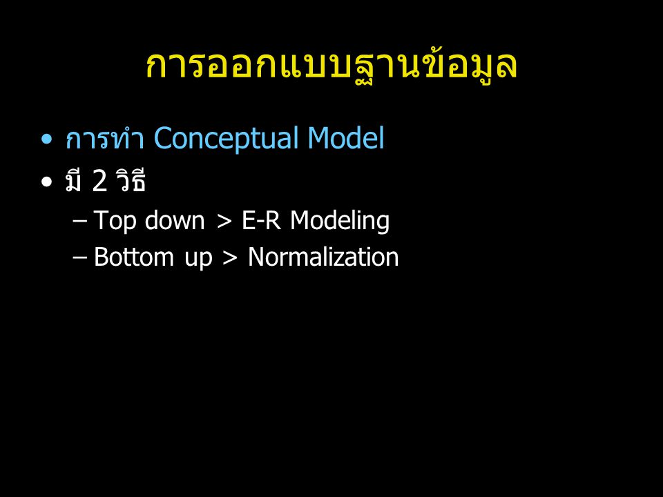การออกแบบฐานข้อมูล การทำ Conceptual Model มี 2 วิธี –Top down > E-R Modeling –Bottom up > Normalization
