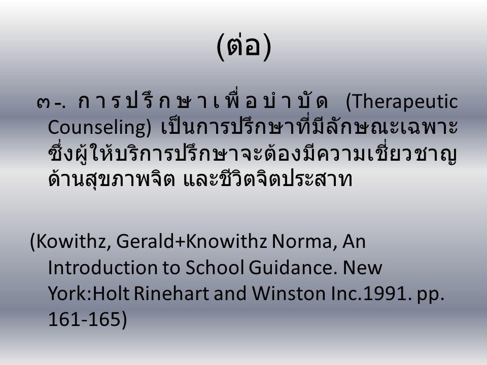 ( ต่อ ) ๓. การปรึกษาเพื่อบำบัด (Therapeutic Counseling) เป็นการปรึกษาที่มีลักษณะเฉพาะ ซึ่งผู้ให้บริการปรึกษาจะต้องมีความเชี่ยวชาญ ด้านสุขภาพจิต และชีว