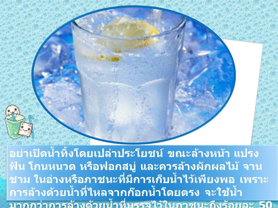 อย่าเปิดน้ำทิ้งโดยเปล่าประโยชน์ ขณะล้างหน้า แปรง ฟัน โกนหนวด หรือฟอกสบู่ และควรล้างผักผลไม้ จาน ชาม ในอ่างหรือภาชนะที่มีการเก็บน้ำไว้เพียงพอ เพราะ การ