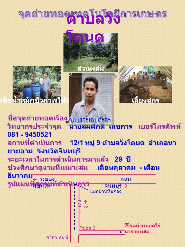 สวนผสม ชื่อจุดถ่ายทอดเรื่อง ไร่นาสวนผสม วิทยากรประจำจุด นายสมศักดิ์ เลขการ เบอร์โทรศัพท์ 081 - 9450521 สถานที่ดำเนินการ 12/1 หมู่ 9 ตำบลวังโตนด อำเภอนา ยายอาม จังหวัดจันทบุรี ระยะเวลาในการดำเนินการมาแล้ว 29 ปี ช่วงศึกษาดูงานที่เหมาะสม เดือนตุลาคม - เดือน ธันวาคม รูปแผนที่สถานที่ดำเนินการ ผลิตน้ำหมักชีวภาพใช้เองเลี้ยงสุกร ศาลา หมู่ 9 * ซอย 3  จุดถ่ายทอดไร่ นาสวนผสม  ระยอง ถนน สุขุมวิท จันทบุรี  แยกบ้านหินกอง  2 ก.