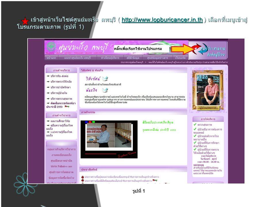 เข้าสู่หน้าเว็บไซต์ศูนย์มะเร็ง ลพบุรี ( http://www.lopburicancer.in.th ) เลือกที่เมนูเข้าสู่ โปรแกรมตามภาพ ( รูปที่ 1) http://www.lopburicancer.in.th รูปที่ 1