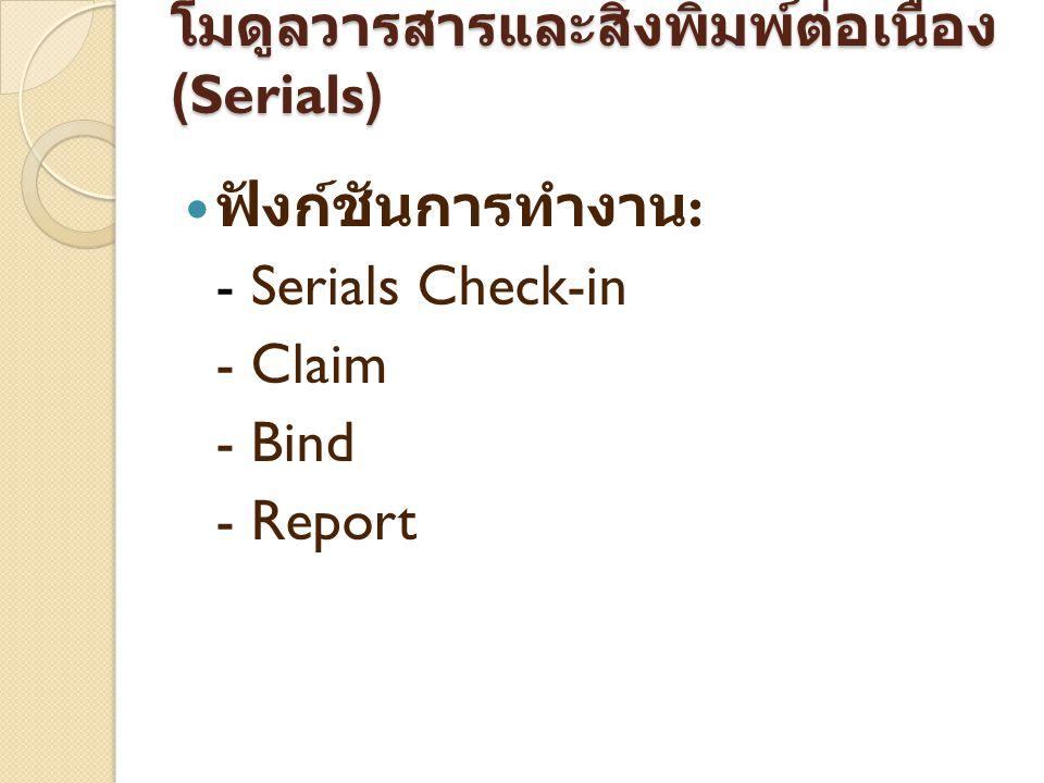 โมดูลวารสารและ สิ่งพิมพ์ต่อเนื่อง (Serials) ฟังก์ชันการทำงาน : - Serials Check-in - Claim - Bind - Report