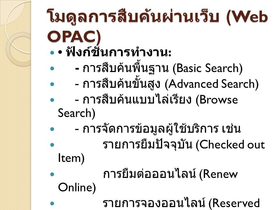 โมดูลการสืบค้นผ่านเว็บ (Web OPAC) ฟังก์ชันการทำงาน : - การสืบค้นพื้นฐาน (Basic Search) - การสืบค้นขั้นสูง (Advanced Search) - การสืบค้นแบบไล่เรียง (Br