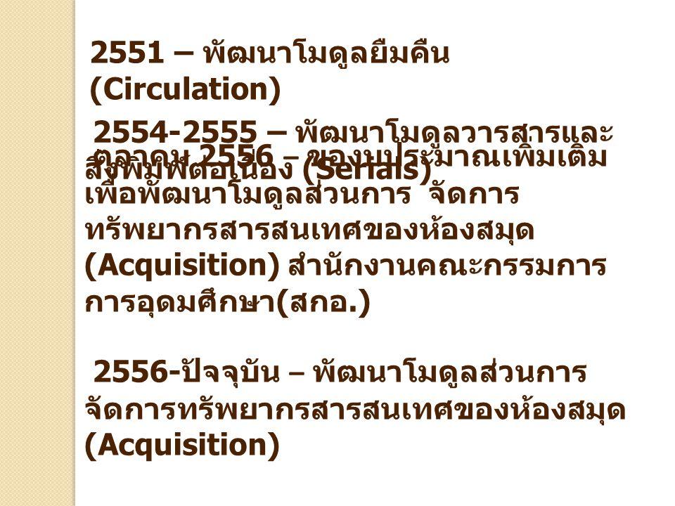 2554-2555 – พัฒนาโมดูลวารสารและ สิ่งพิมพ์ต่อเนื่อง (Serials) ตุลาคม 2556 – ของบประมาณเพิ่มเติม เพื่อพัฒนาโมดูลส่วนการ จัดการ ทรัพยากรสารสนเทศของห้องสม