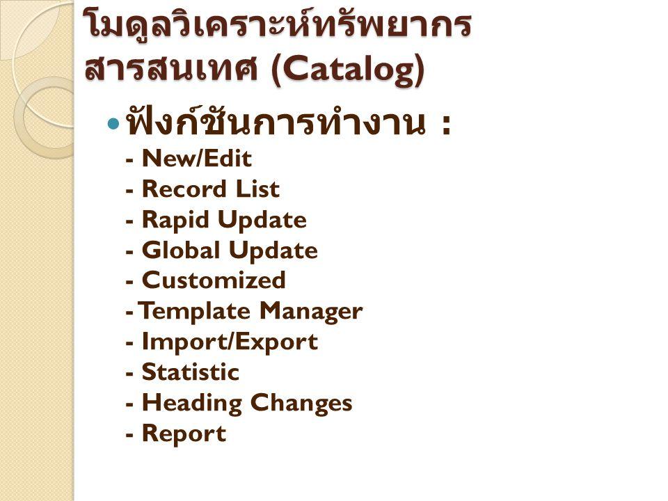 โมดูลวิเคราะห์ทรัพยากร สารสนเทศ (Catalog) ฟังก์ชันการทำงาน : - New/Edit - Record List - Rapid Update - Global Update - Customized - Template Manager -