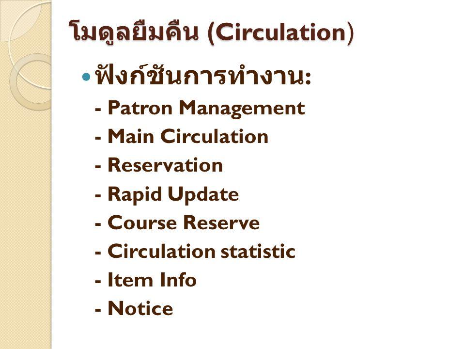 โมดูลยืมคืน (Circulation) ฟังก์ชันการทำงาน : - Patron Management - Main Circulation - Reservation - Rapid Update - Course Reserve - Circulation statis