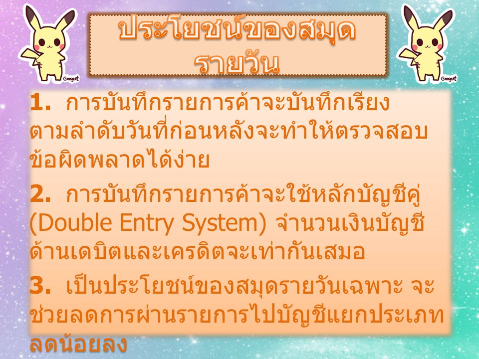 1. การบันทึกรายการค้าจะบันทึกเรียง ตามลำดับวันที่ก่อนหลังจะทำให้ตรวจสอบ ข้อผิดพลาดได้ง่าย 2. การบันทึกรายการค้าจะใช้หลักบัญชีคู่ (Double Entry System)