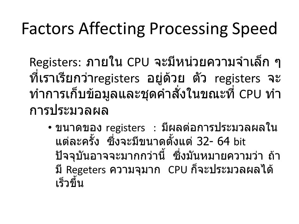 Factors Affecting Processing Speed Registers: ภายใน CPU จะมีหน่วยความจำเล็ก ๆ ที่เราเรียกว่า registers อยู่ด้วย ตัว registers จะ ทำการเก็บข้อมูลและชุดคำสั่งในขณะที่ CPU ทำ การประมวลผล ขนาดของ registers : มีผลต่อการประมวลผลใน แต่ละครั้ง ซึ่งจะมีขนาดตั้งแต่ 32- 64 bit ปัจจุบันอาจจะมากกว่านี้ ซึ่งมันหมายความว่า ถ้า มี Regeters ความจุมาก CPU ก็จะประมวลผลได้ เร็วขึ้น