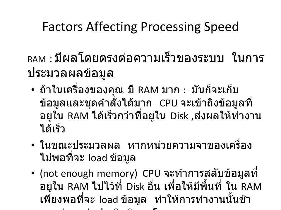Factors Affecting Processing Speed RAM : มีผลโดยตรงต่อความเร็วของระบบ ในการ ประมวลผลข้อมูล ถ้าในเครื่องของคุณ มี RAM มาก : มันก็จะเก็บ ข้อมูลและชุดคำสั่งได้มาก CPU จะเข้าถึงข้อมูลที่ อยู่ใน RAM ได้เร็วกว่าที่อยู่ใน Disk, ส่งผลให้ทำงาน ได้เร็ว ในขณะประมวลผล หากหน่วยความจำของเครื่อง ไม่พอที่จะ load ข้อมูล (not enough memory) CPU จะทำการสลับข้อมูลที่ อยู่ใน RAM ไปไว้ที่ Disk อื่น เพื่อให้มีพื้นที่ ใน RAM เพียงพอที่จะ load ข้อมูล ทำให้การทำงานนั้นช้า และส่งผลต่อประสิทธิภาพโดยรวมของระบบ