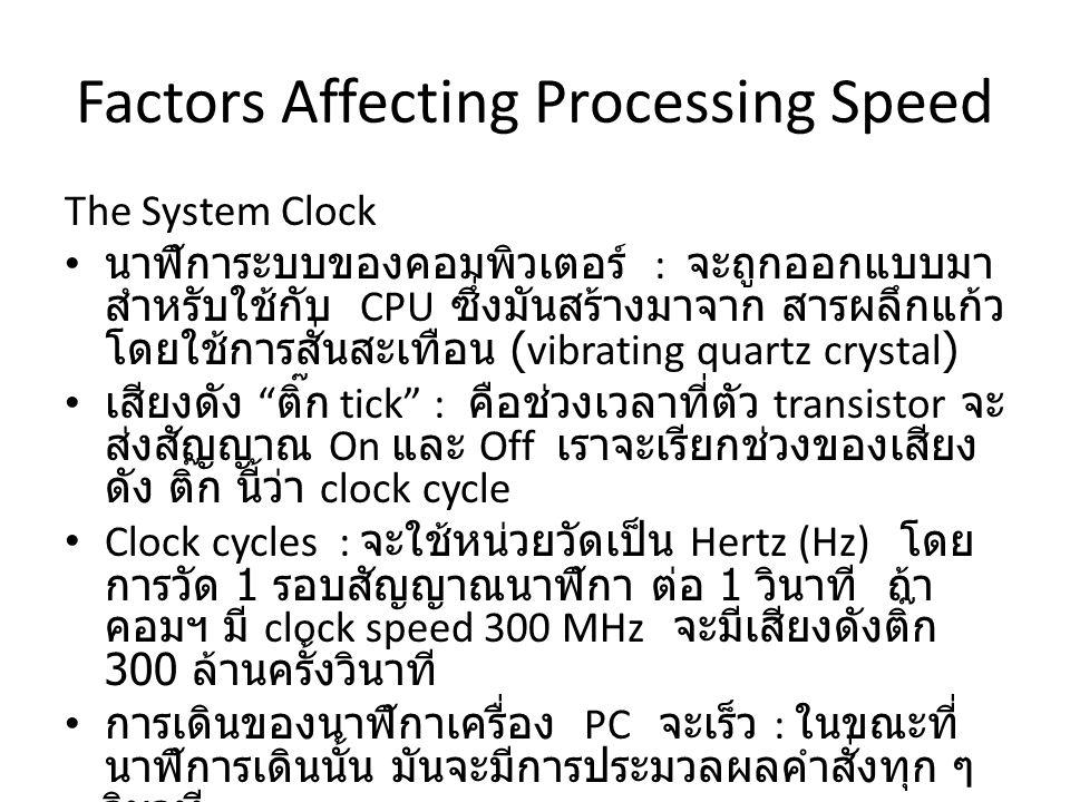 The System Clock นาฬิการะบบของคอมพิวเตอร์ : จะถูกออกแบบมา สำหรับใช้กับ CPU ซึ่งมันสร้างมาจาก สารผลึกแก้ว โดยใช้การสั่นสะเทือน (vibrating quartz crystal) เสียงดัง ติ๊ก tick : คือช่วงเวลาที่ตัว transistor จะ ส่งสัญญาณ On และ Off เราจะเรียกช่วงของเสียง ดัง ติ๊ก นี้ว่า clock cycle Clock cycles : จะใช้หน่วยวัดเป็น Hertz (Hz) โดย การวัด 1 รอบสัญญาณนาฬิกา ต่อ 1 วินาที ถ้า คอมฯ มี clock speed 300 MHz จะมีเสียงดังติ๊ก 300 ล้านครั้งวินาที การเดินของนาฬิกาเครื่อง PC จะเร็ว : ในขณะที่ นาฬิการเดินนั้น มันจะมีการประมวลผลคำสั่งทุก ๆ วินาที